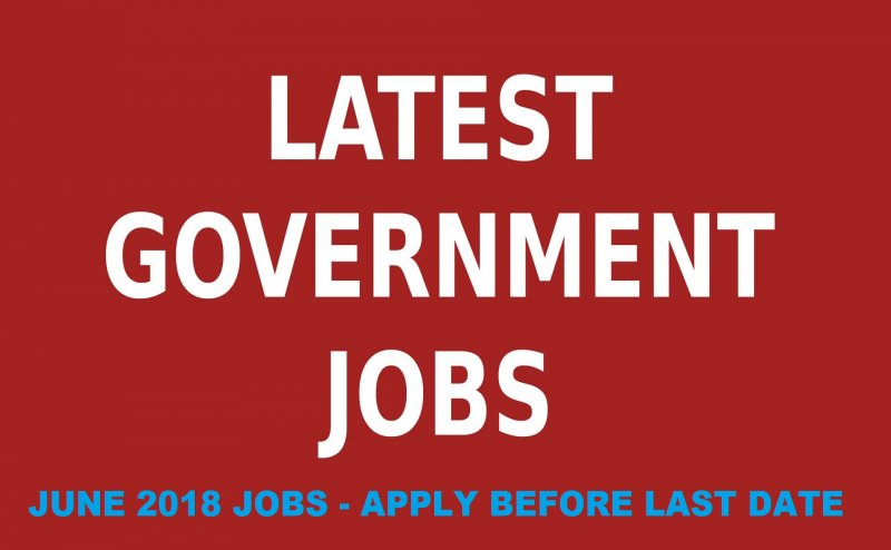 GOVERNMENT JOB OPPORTUNITIES 2018: JUNE RECRUITMENT, APPLY BEFORE LAST DATE